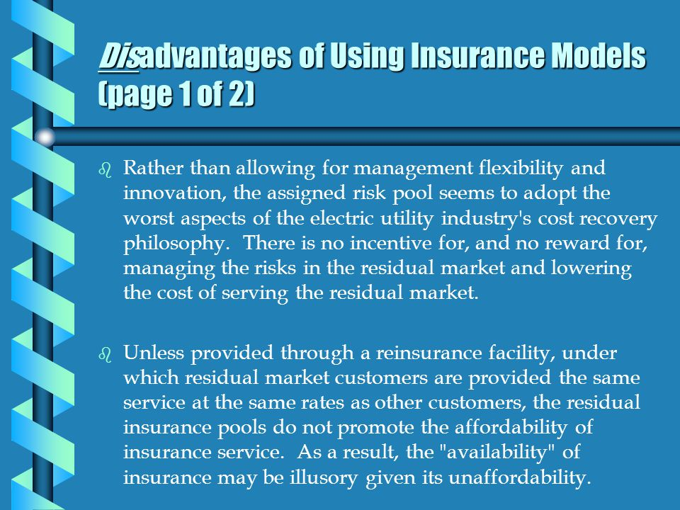 Disadvantages of Using Insurance Models (page 1 of 2) b b Rather than allowing for management flexibility and innovation, the assigned risk pool seems to adopt the worst aspects of the electric utility industry s cost recovery philosophy.