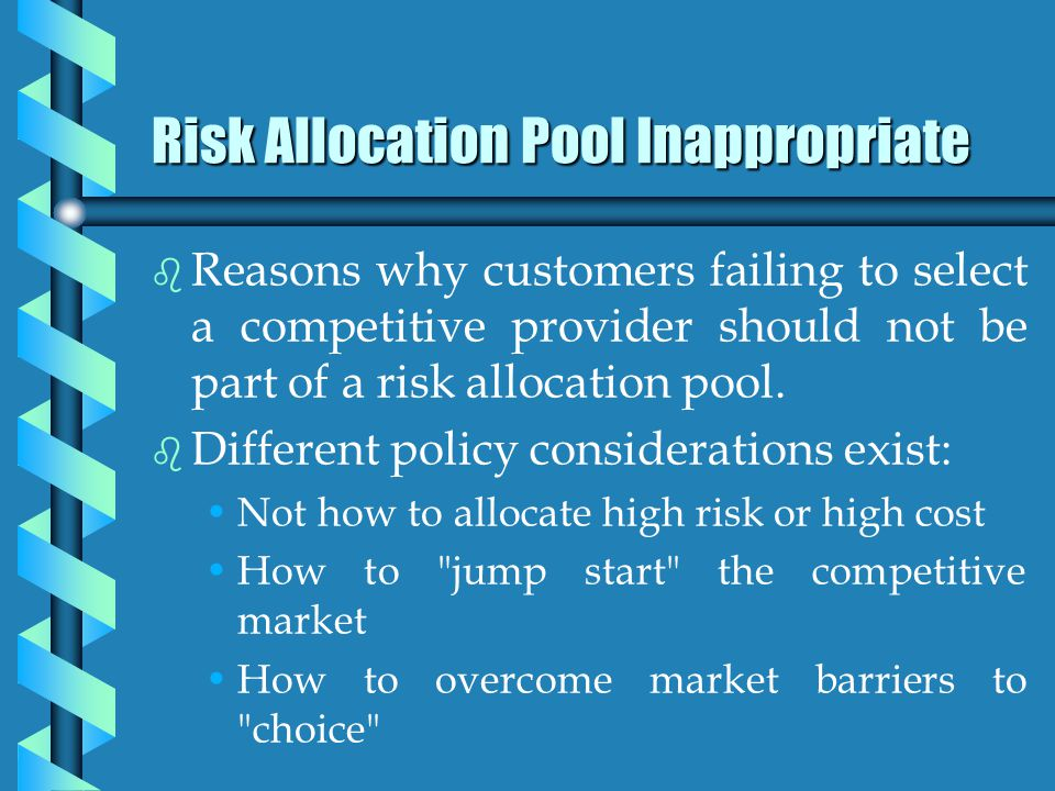 Risk Allocation Pool Inappropriate b b Reasons why customers failing to select a competitive provider should not be part of a risk allocation pool.