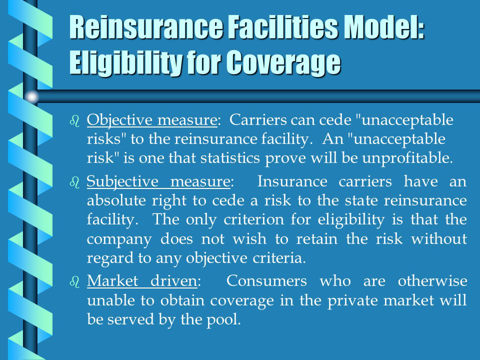 Reinsurance Facilities Model: Eligibility for Coverage b b Objective measure: Carriers can cede unacceptable risks to the reinsurance facility.