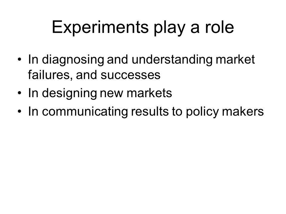 Experiments play a role In diagnosing and understanding market failures, and successes In designing new markets In communicating results to policy makers