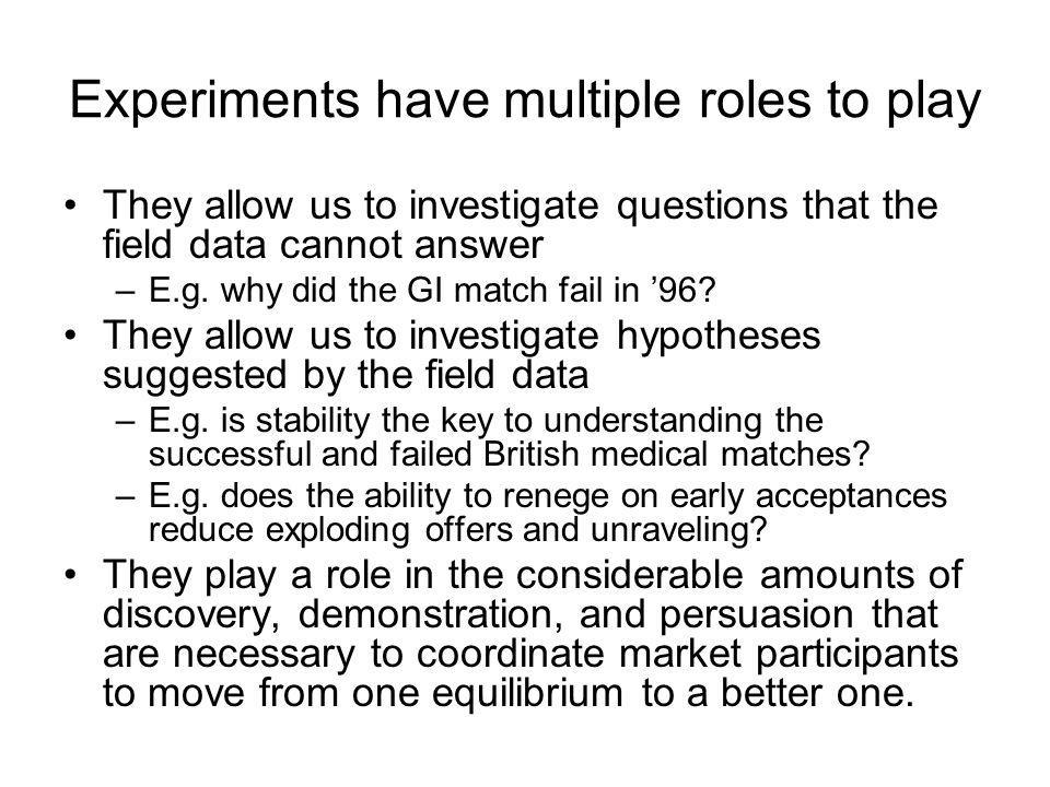 Experiments have multiple roles to play They allow us to investigate questions that the field data cannot answer –E.g.