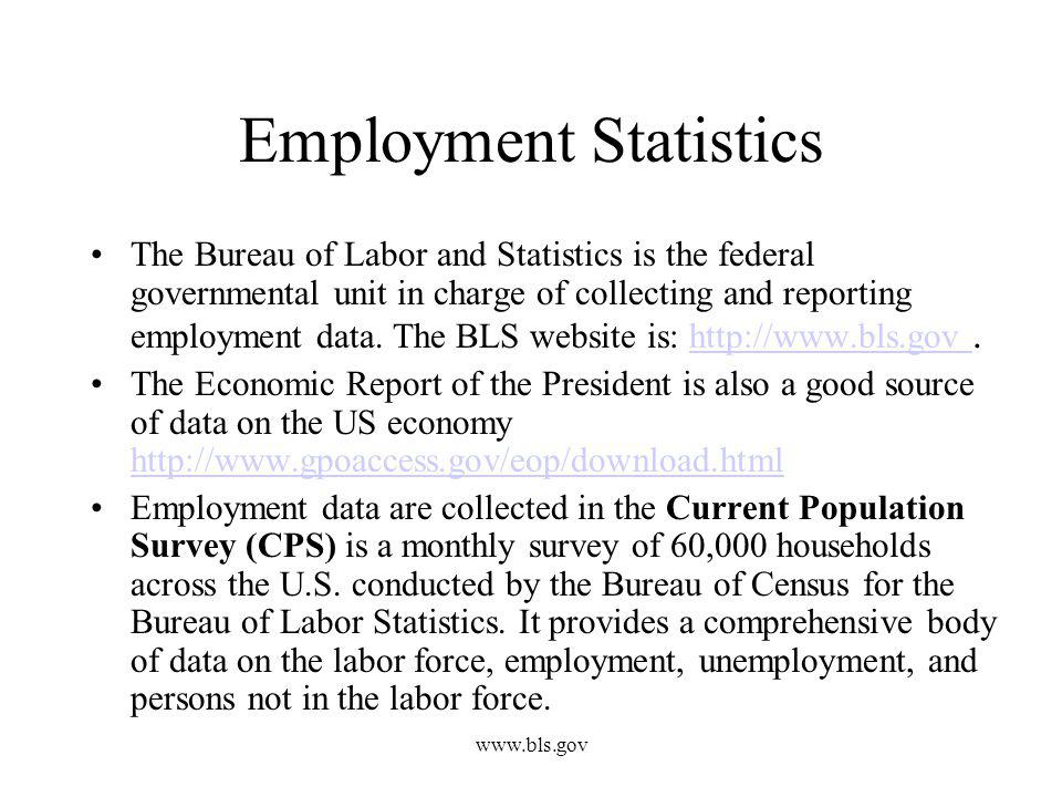 www.bls.gov Employment Statistics The Bureau of Labor and Statistics is the federal governmental unit in charge of collecting and reporting employment