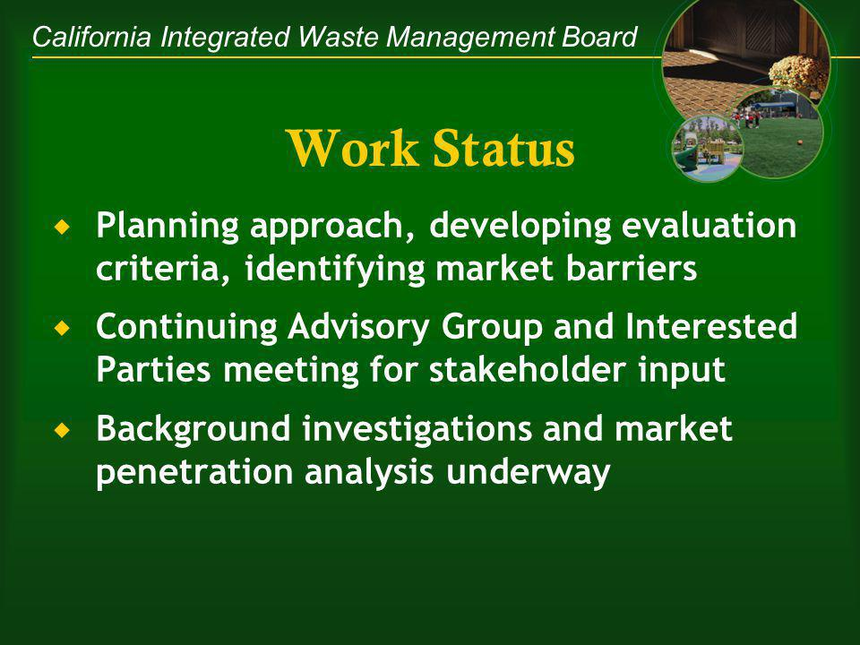 California Integrated Waste Management Board Work Status Planning approach, developing evaluation criteria, identifying market barriers Continuing Advisory Group and Interested Parties meeting for stakeholder input Background investigations and market penetration analysis underway