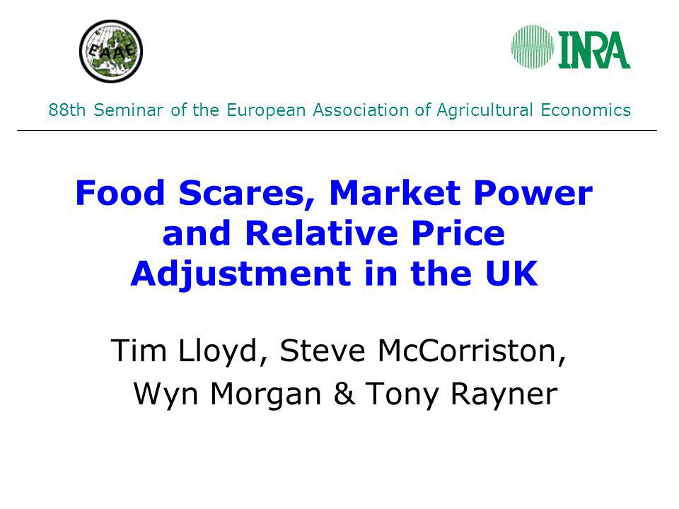 Food Scares, Market Power and Relative Price Adjustment in the UK Tim Lloyd, Steve McCorriston, Wyn Morgan & Tony Rayner 88th Seminar of the European Association of Agricultural Economics