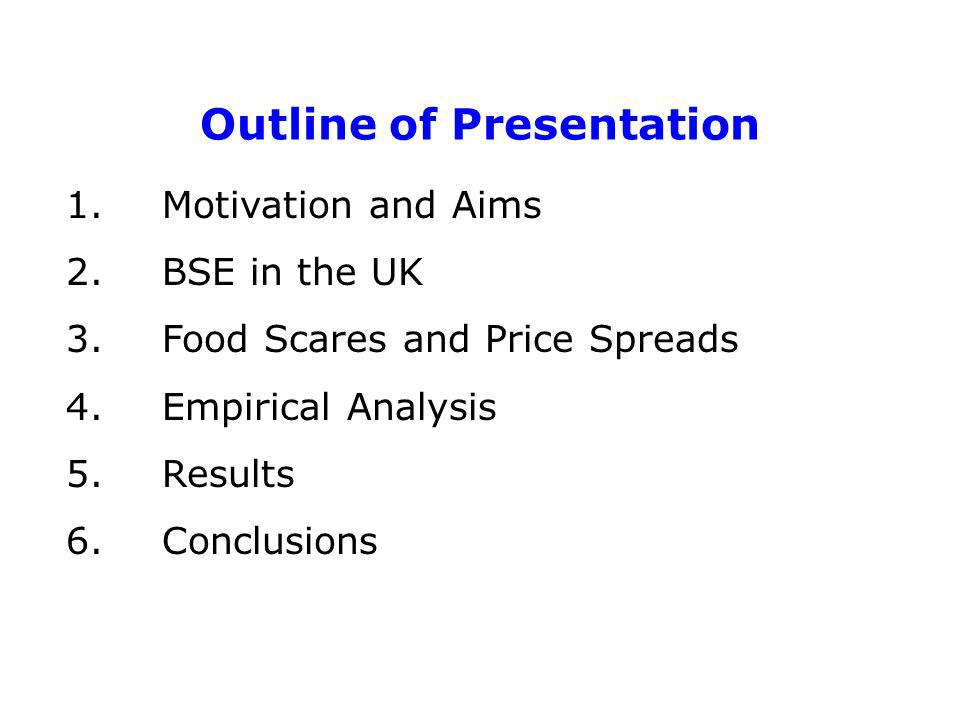 Outline of Presentation 1. Motivation and Aims 2. BSE in the UK 3. Food Scares and Price Spreads 4. Empirical Analysis 5. Results 6. Conclusions