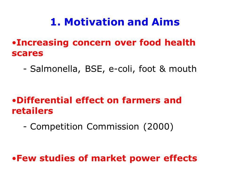 1. Motivation and Aims Increasing concern over food health scares - Salmonella, BSE, e-coli, foot & mouth Differential effect on farmers and retailers