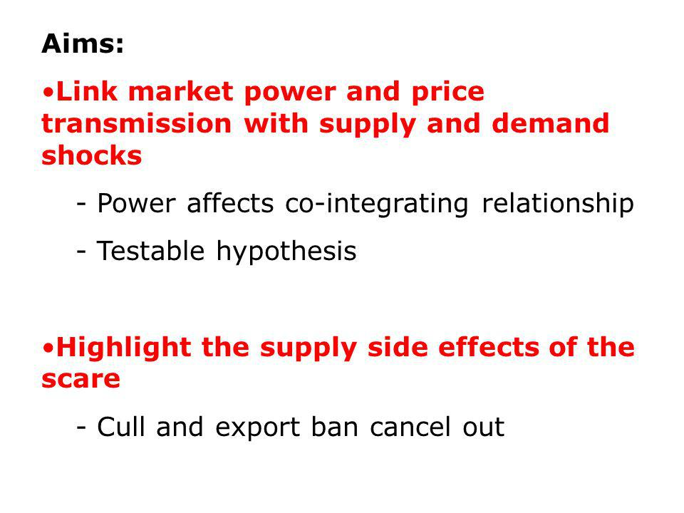 Aims: Link market power and price transmission with supply and demand shocks - Power affects co-integrating relationship - Testable hypothesis Highlight the supply side effects of the scare - Cull and export ban cancel out