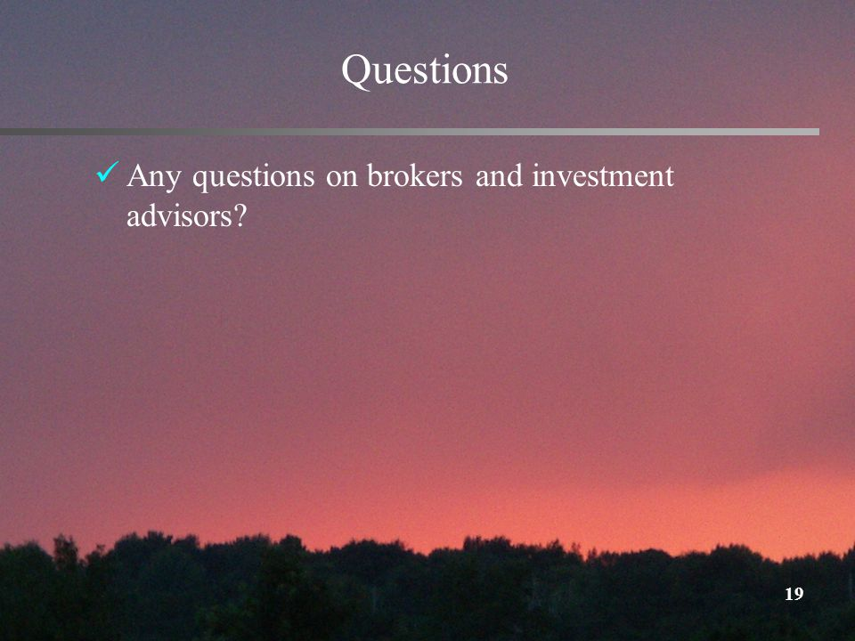 19 Questions Any questions on brokers and investment advisors