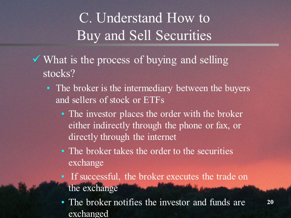 20 C. Understand How to Buy and Sell Securities What is the process of buying and selling stocks.