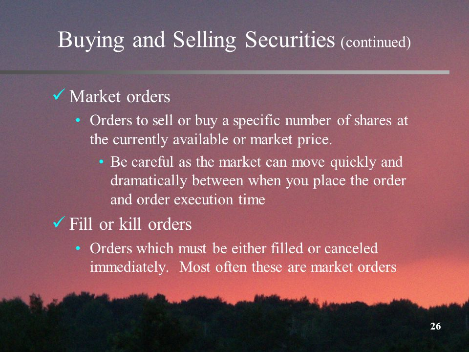 26 Buying and Selling Securities (continued) Market orders Orders to sell or buy a specific number of shares at the currently available or market price.