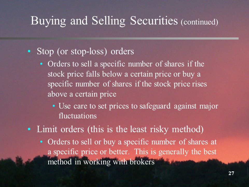 27 Buying and Selling Securities (continued) Stop (or stop-loss) orders Orders to sell a specific number of shares if the stock price falls below a certain price or buy a specific number of shares if the stock price rises above a certain price Use care to set prices to safeguard against major fluctuations Limit orders (this is the least risky method) Orders to sell or buy a specific number of shares at a specific price or better.