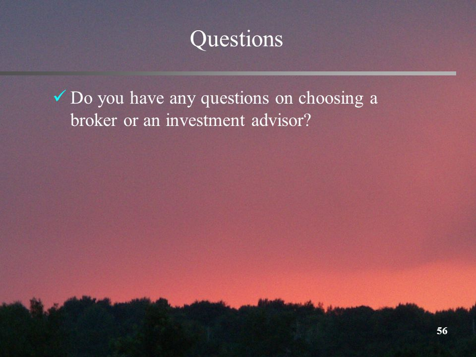 56 Questions Do you have any questions on choosing a broker or an investment advisor