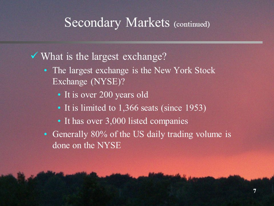7 Secondary Markets (continued) What is the largest exchange.