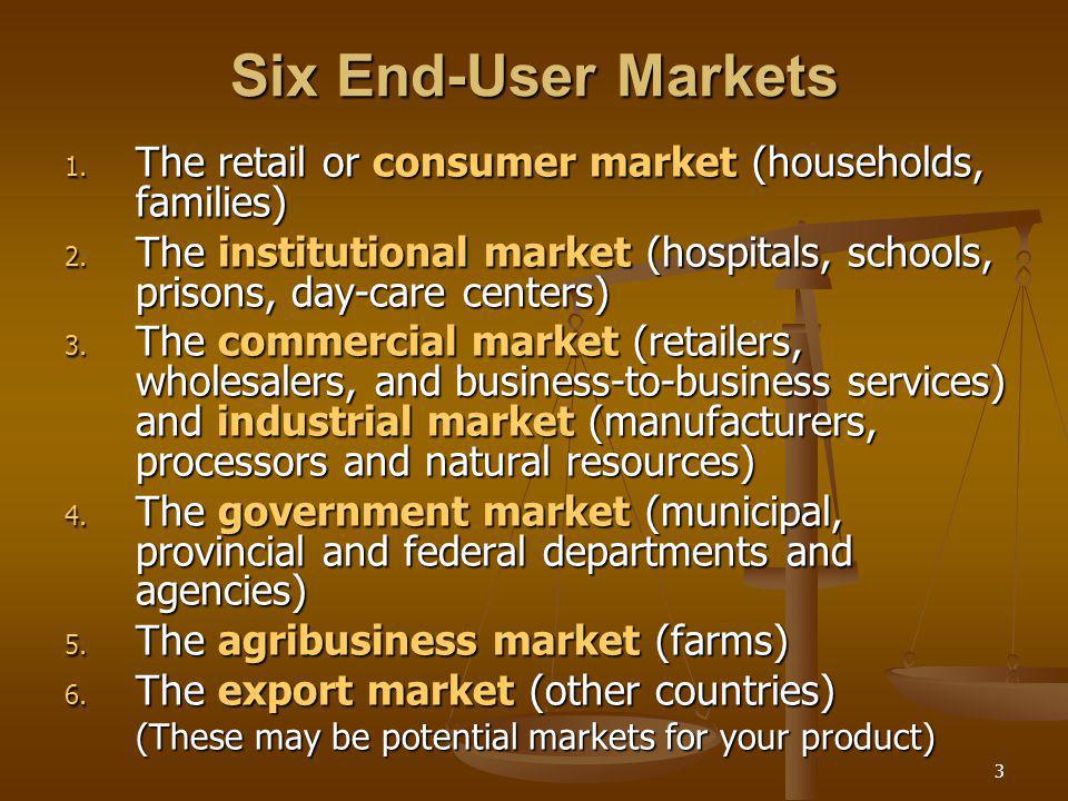 3 Six End-User Markets 1. The retail or consumer market (households, families) 2. The institutional market (hospitals, schools, prisons, day-care cent