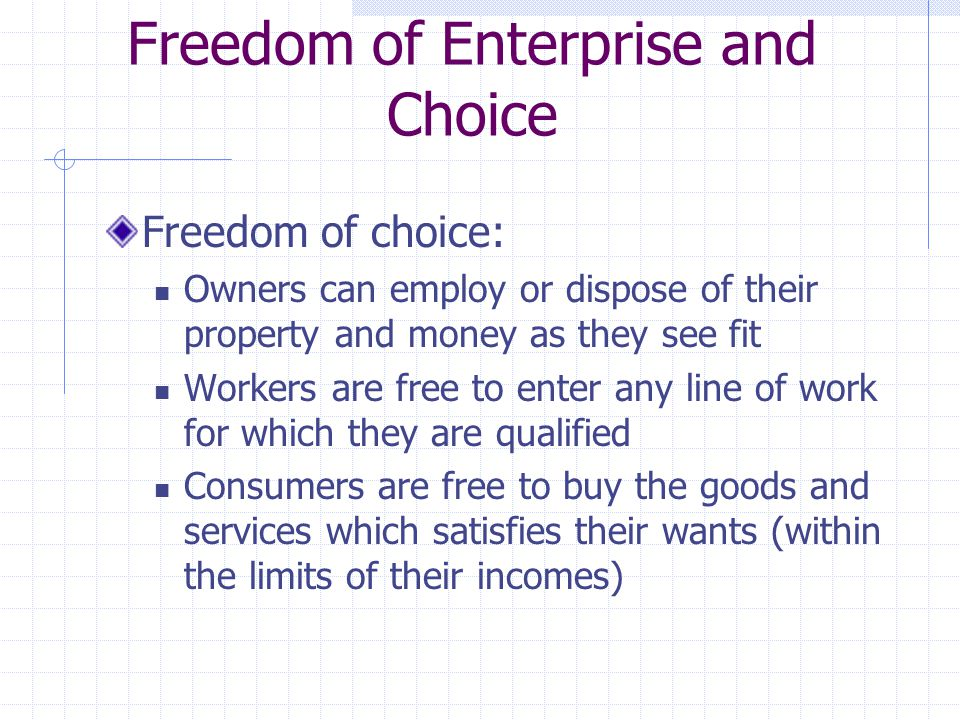 Freedom of Enterprise and Choice Freedom of choice: Owners can employ or dispose of their property and money as they see fit Workers are free to enter any line of work for which they are qualified Consumers are free to buy the goods and services which satisfies their wants (within the limits of their incomes)
