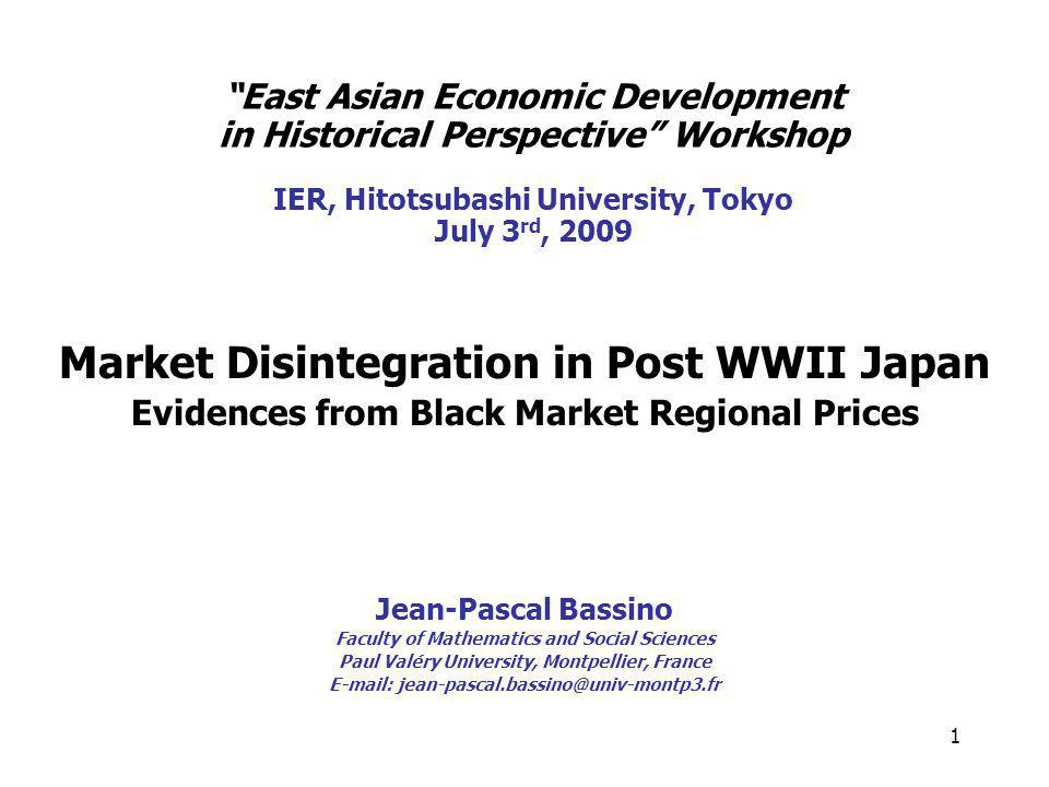 1 East Asian Economic Development in Historical Perspective Workshop IER, Hitotsubashi University, Tokyo July 3 rd, 2009 Market Disintegration in Post WWII Japan Evidences from Black Market Regional Prices Jean-Pascal Bassino Faculty of Mathematics and Social Sciences Paul Valéry University, Montpellier, France E-mail: jean-pascal.bassino@univ-montp3.fr