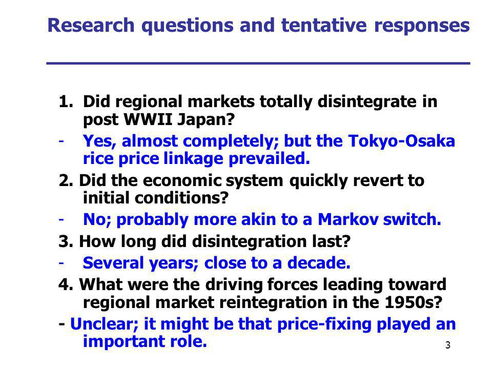 3 Research questions and tentative responses ___________________________ 1.Did regional markets totally disintegrate in post WWII Japan? -Yes, almost