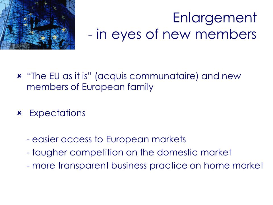 Enlargement - in eyes of new members The EU as it is (acquis communataire) and new members of European family Expectations - easier access to European markets - tougher competition on the domestic market - more transparent business practice on home market
