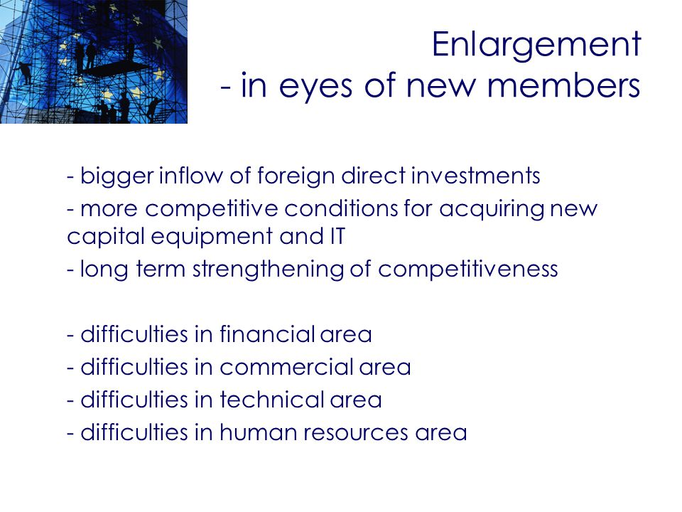 Enlargement - in eyes of new members - bigger inflow of foreign direct investments - more competitive conditions for acquiring new capital equipment and IT - long term strengthening of competitiveness - difficulties in financial area - difficulties in commercial area - difficulties in technical area - difficulties in human resources area