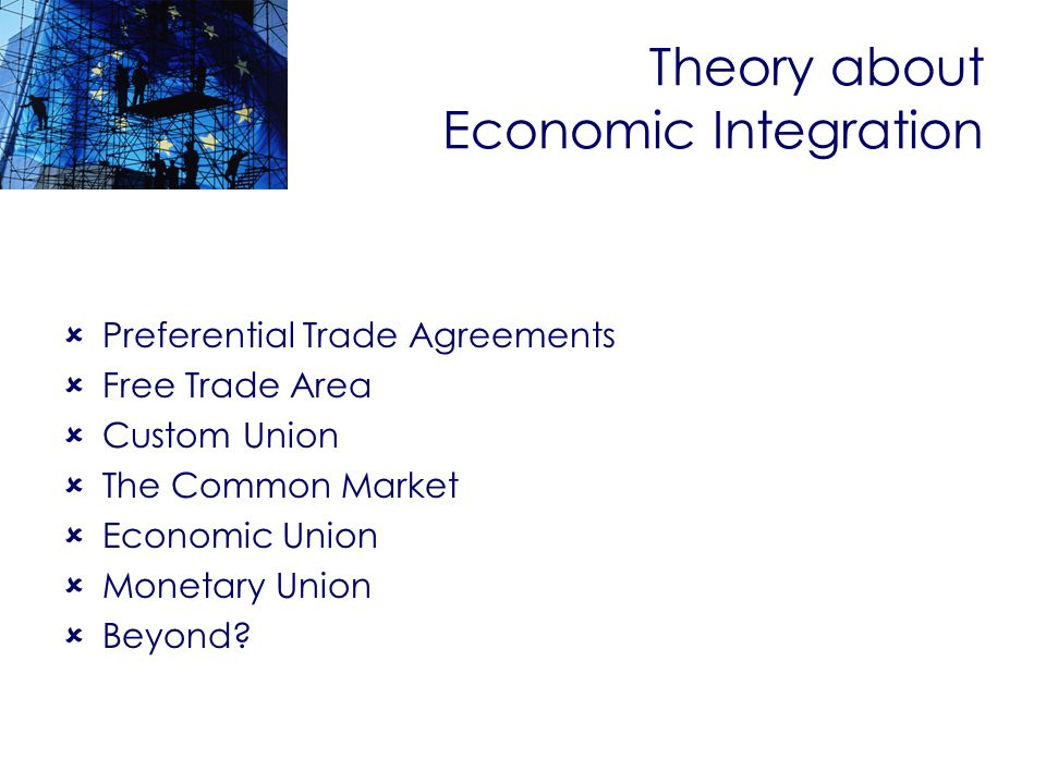 Theory about Economic Integration Preferential Trade Agreements Free Trade Area Custom Union The Common Market Economic Union Monetary Union Beyond