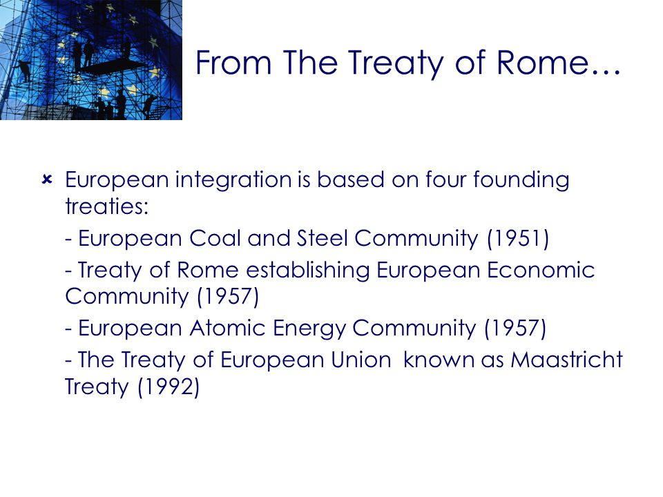 From The Treaty of Rome… European integration is based on four founding treaties: - European Coal and Steel Community (1951) - Treaty of Rome establishing European Economic Community (1957) - European Atomic Energy Community (1957) - The Treaty of European Union known as Maastricht Treaty (1992)