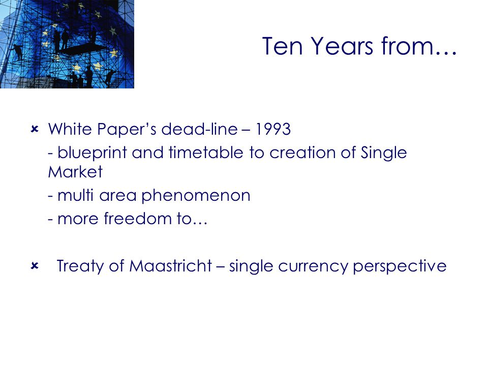 Ten Years from… White Papers dead-line – blueprint and timetable to creation of Single Market - multi area phenomenon - more freedom to… Treaty of Maastricht – single currency perspective