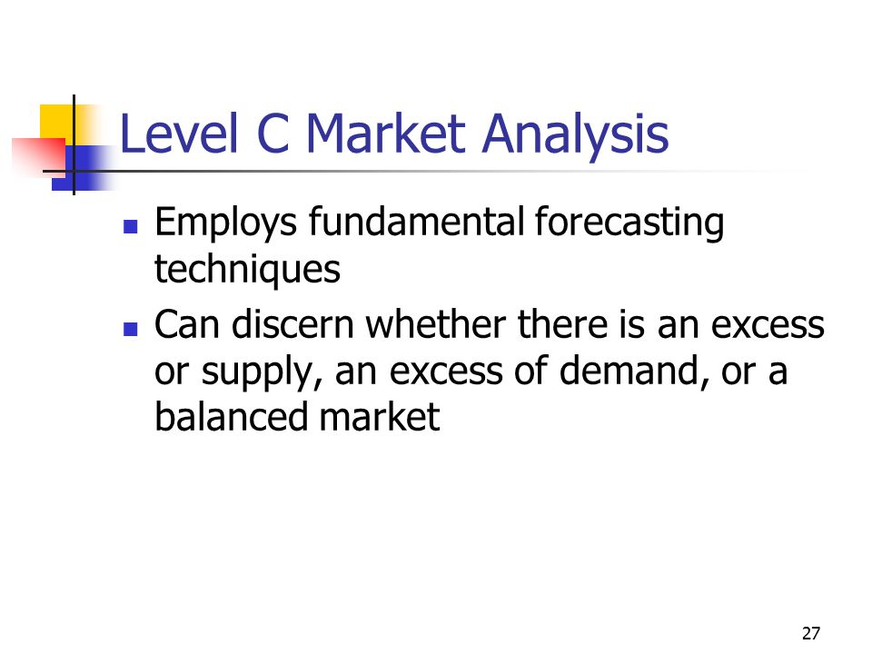 27 Level C Market Analysis Employs fundamental forecasting techniques Can discern whether there is an excess or supply, an excess of demand, or a bala
