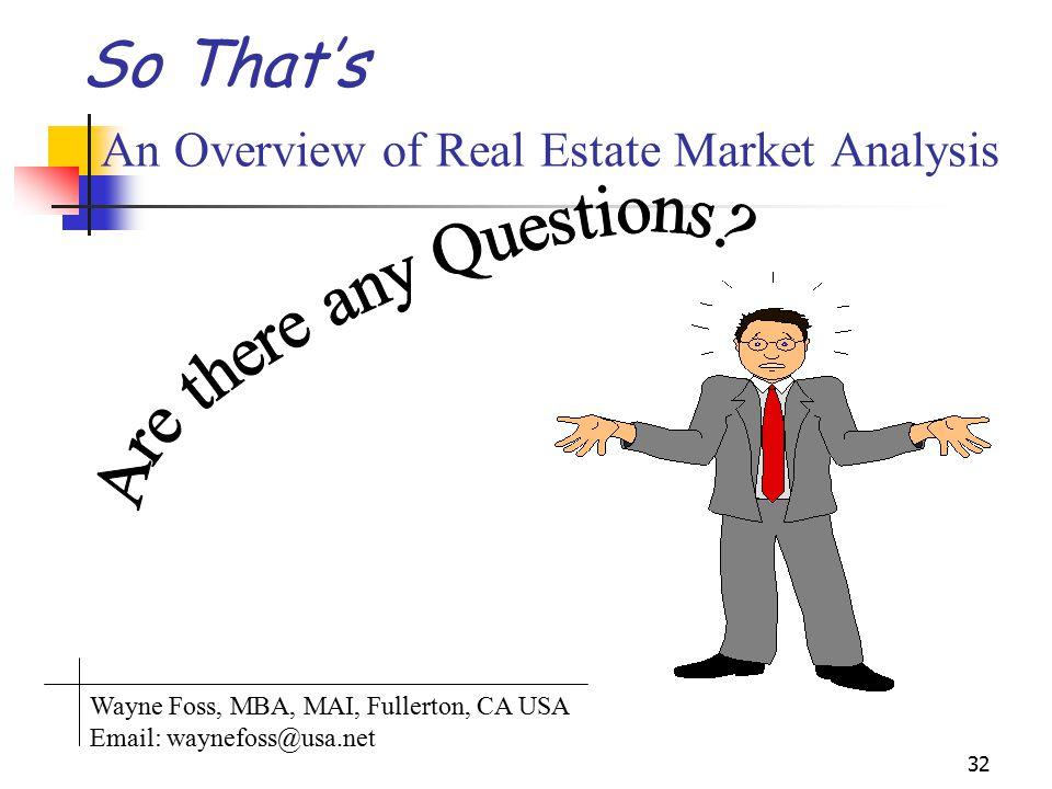 32 So Thats An Overview of Real Estate Market Analysis Wayne Foss, MBA, MAI, Fullerton, CA USA Email: waynefoss@usa.net