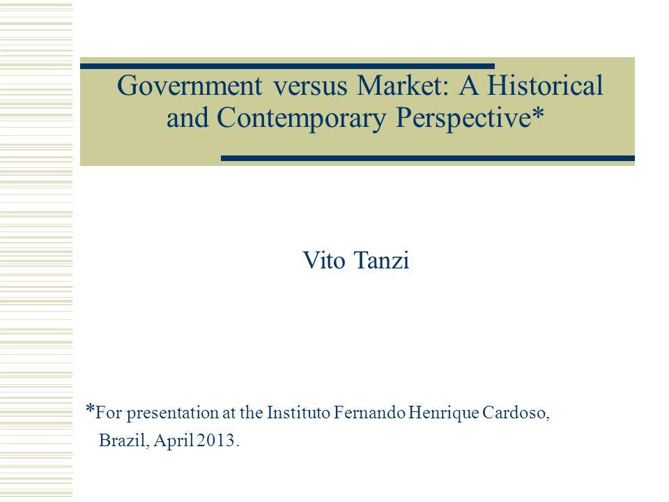 Government versus Market: A Historical and Contemporary Perspective* Vito Tanzi * For presentation at the Instituto Fernando Henrique Cardoso, Brazil, April 2013.