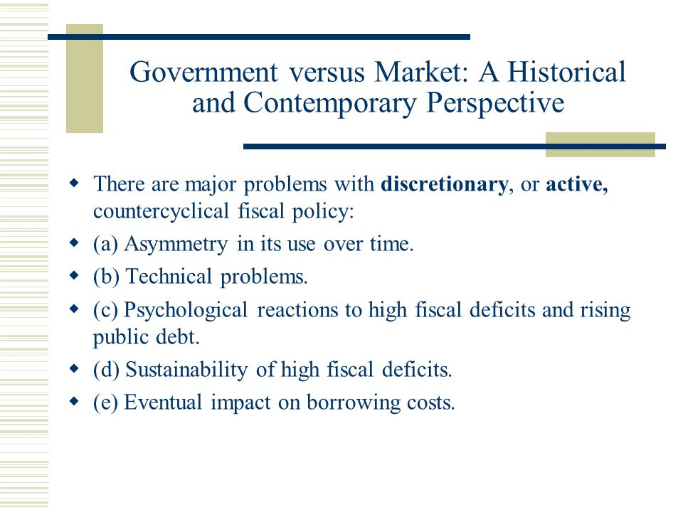 Government versus Market: A Historical and Contemporary Perspective There are major problems with discretionary, or active, countercyclical fiscal policy: (a) Asymmetry in its use over time.
