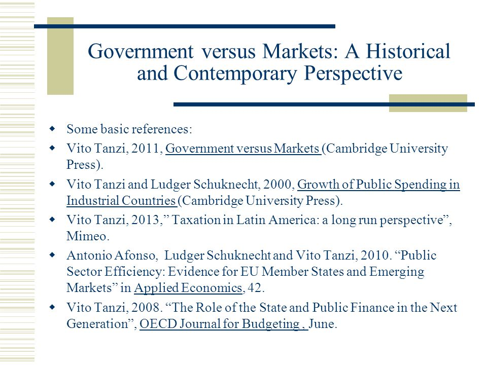 Government versus Markets: A Historical and Contemporary Perspective Some basic references: Vito Tanzi, 2011, Government versus Markets (Cambridge University Press).