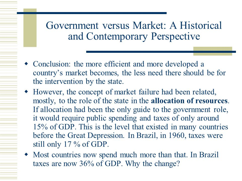 Government versus Market: A Historical and Contemporary Perspective Conclusion: the more efficient and more developed a countrys market becomes, the less need there should be for the intervention by the state.