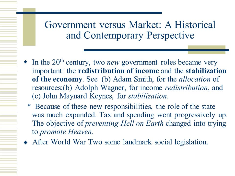 Government versus Market: A Historical and Contemporary Perspective In the 20 th century, two new government roles became very important: the redistribution of income and the stabilization of the economy.