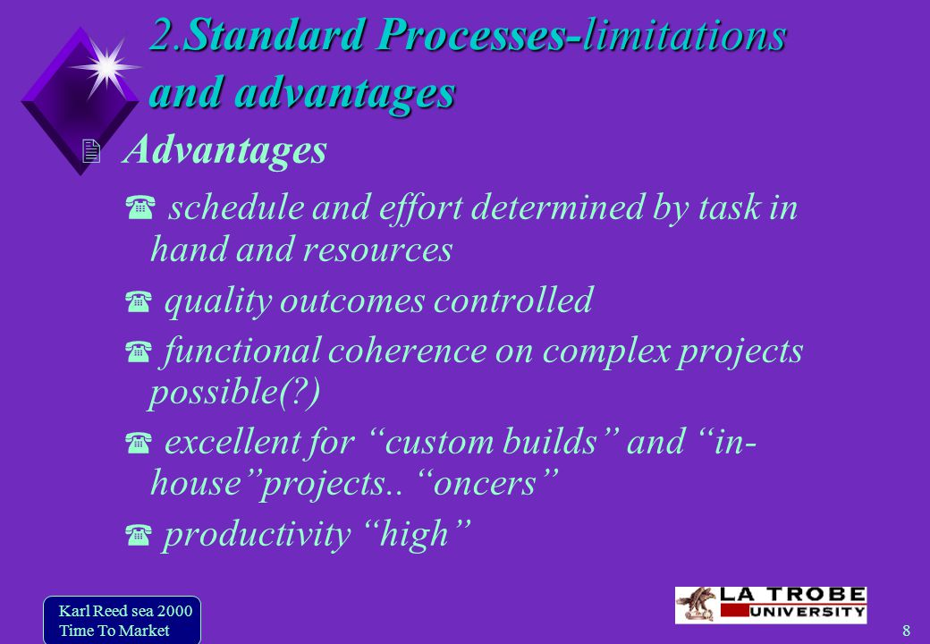 8 Karl Reed sea 2000 Time To Market 2.Standard Processes-limitations and advantages Advantages schedule and effort determined by task in hand and resources quality outcomes controlled functional coherence on complex projects possible( ) excellent for custom builds and in- houseprojects..