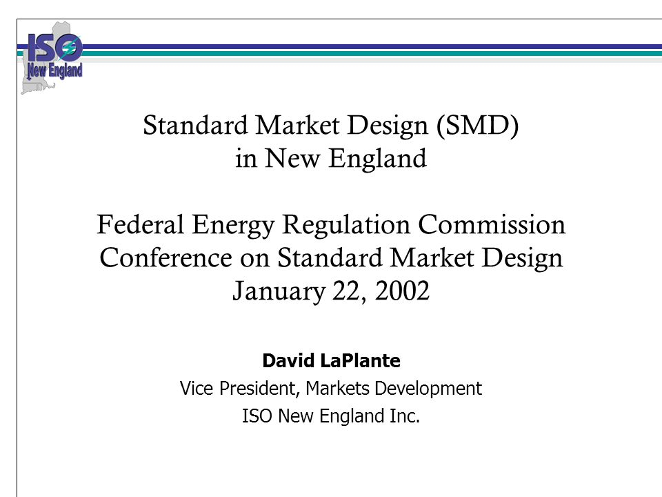 Standard Market Design (SMD) in New England Federal Energy Regulation Commission Conference on Standard Market Design January 22, 2002 David LaPlante Vice President, Markets Development ISO New England Inc.