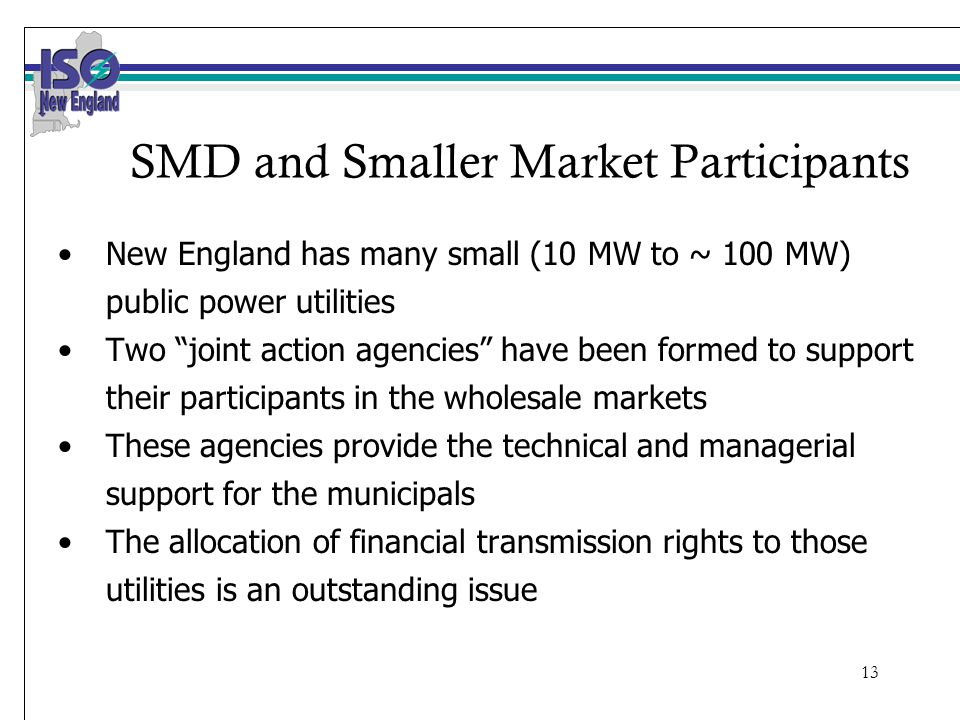 13 SMD and Smaller Market Participants New England has many small (10 MW to ~ 100 MW) public power utilities Two joint action agencies have been formed to support their participants in the wholesale markets These agencies provide the technical and managerial support for the municipals The allocation of financial transmission rights to those utilities is an outstanding issue