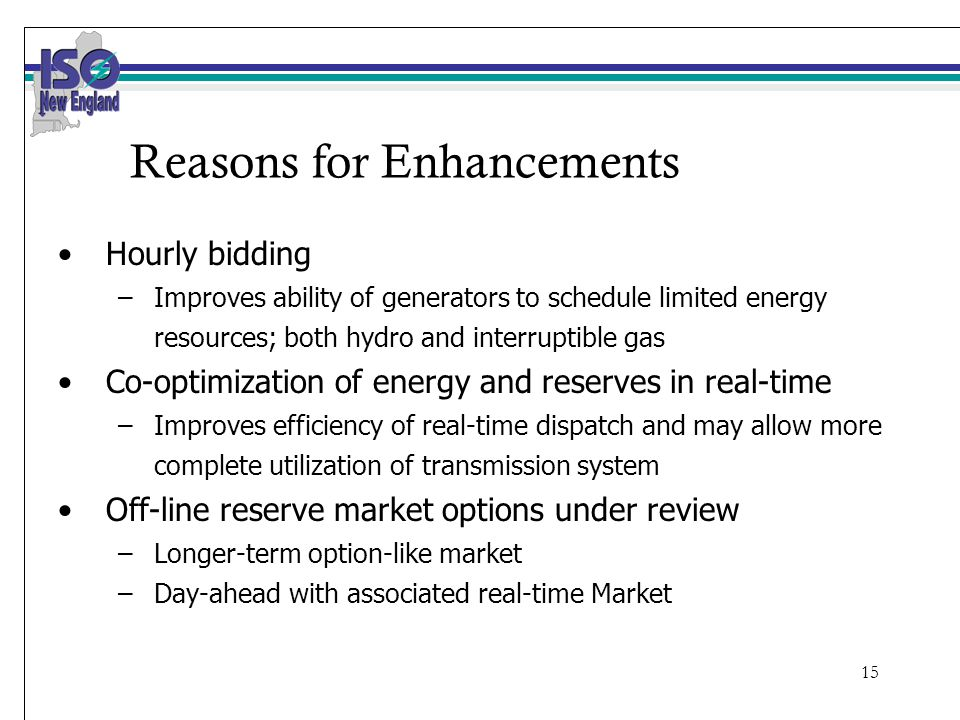 15 Reasons for Enhancements Hourly bidding –Improves ability of generators to schedule limited energy resources; both hydro and interruptible gas Co-optimization of energy and reserves in real-time –Improves efficiency of real-time dispatch and may allow more complete utilization of transmission system Off-line reserve market options under review –Longer-term option-like market –Day-ahead with associated real-time Market