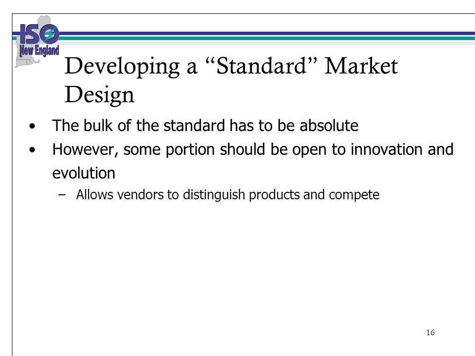 16 Developing a Standard Market Design The bulk of the standard has to be absolute However, some portion should be open to innovation and evolution –Allows vendors to distinguish products and compete