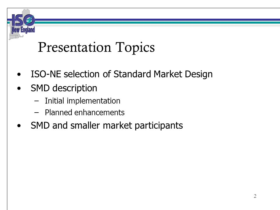 2 Presentation Topics ISO-NE selection of Standard Market Design SMD description –Initial implementation –Planned enhancements SMD and smaller market participants