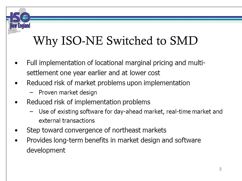 5 Why ISO-NE Switched to SMD Full implementation of locational marginal pricing and multi- settlement one year earlier and at lower cost Reduced risk of market problems upon implementation –Proven market design Reduced risk of implementation problems –Use of existing software for day-ahead market, real-time market and external transactions Step toward convergence of northeast markets Provides long-term benefits in market design and software development