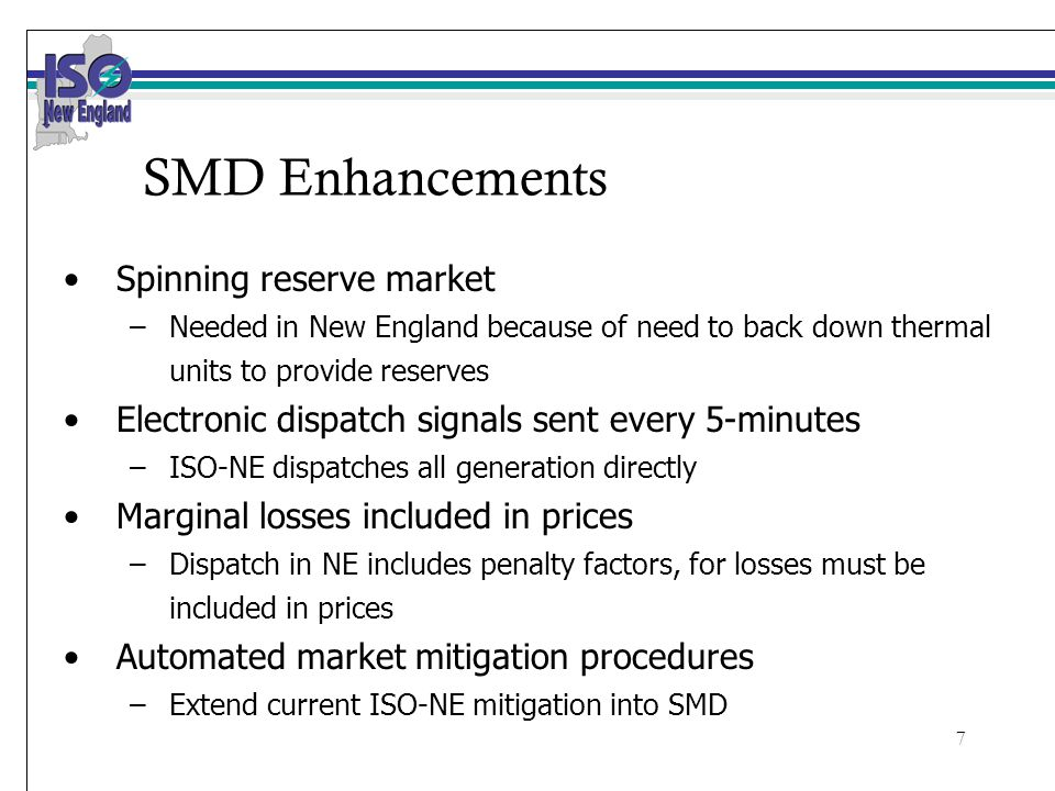 7 SMD Enhancements Spinning reserve market –Needed in New England because of need to back down thermal units to provide reserves Electronic dispatch signals sent every 5-minutes –ISO-NE dispatches all generation directly Marginal losses included in prices –Dispatch in NE includes penalty factors, for losses must be included in prices Automated market mitigation procedures –Extend current ISO-NE mitigation into SMD