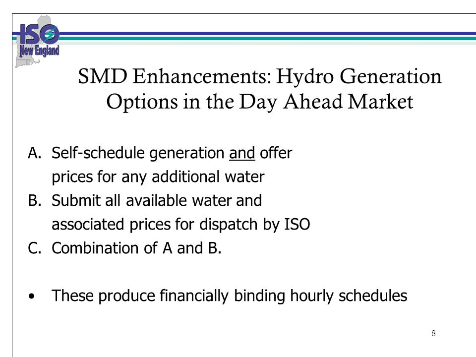 8 SMD Enhancements: Hydro Generation Options in the Day Ahead Market A.Self-schedule generation and offer prices for any additional water B.Submit all available water and associated prices for dispatch by ISO C.Combination of A and B.