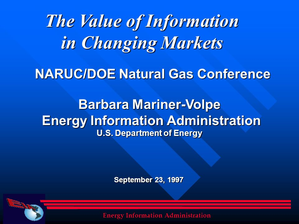 The Value of Information in Changing Markets Barbara Mariner-Volpe Energy Information Administration Energy Information Administration U.S. Department