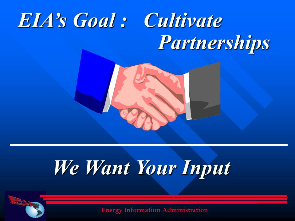 EIAs Goal : Cultivate Partnerships We Want Your Input Energy Information Administration