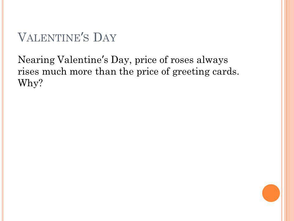 V ALENTINE S D AY Nearing Valentine s Day, price of roses always rises much more than the price of greeting cards. Why?
