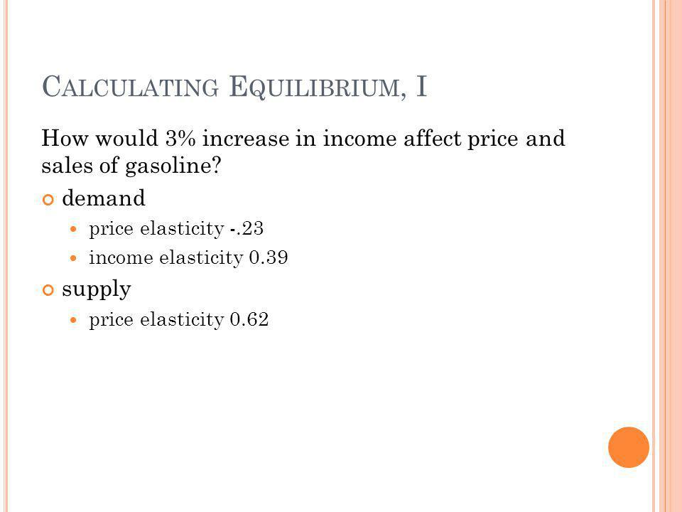 C ALCULATING E QUILIBRIUM, I How would 3% increase in income affect price and sales of gasoline? demand price elasticity -.23 income elasticity 0.39 s