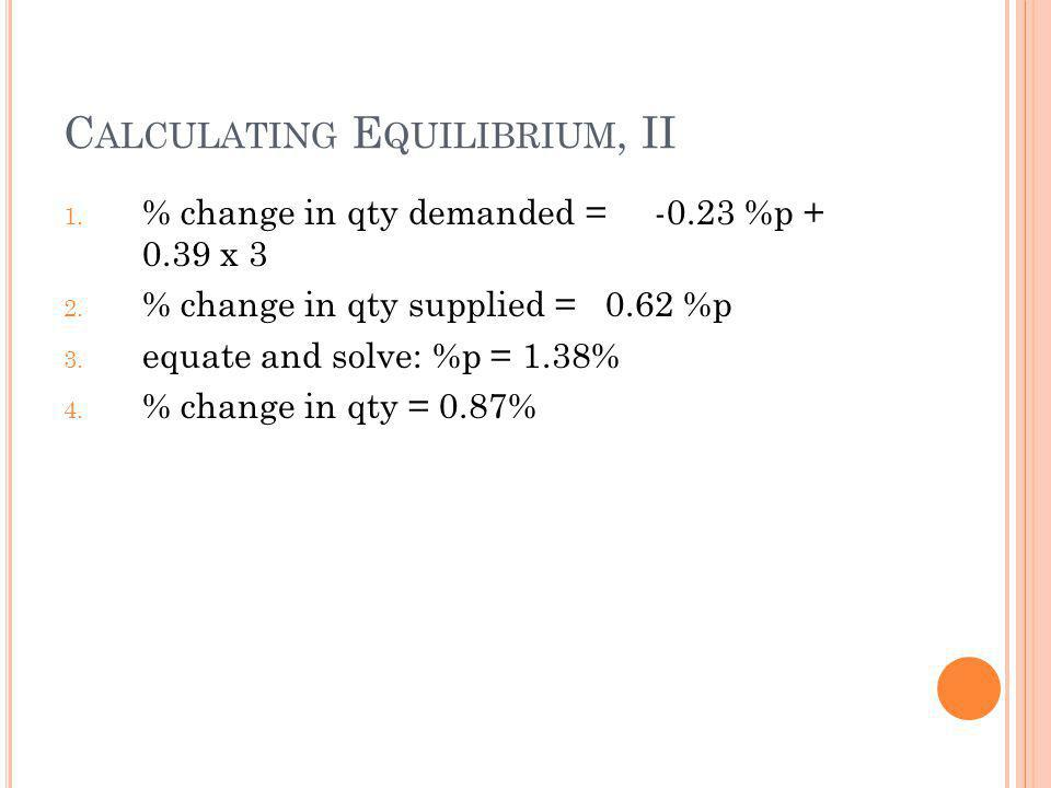 C ALCULATING E QUILIBRIUM, II 1. % change in qty demanded = -0.23 %p + 0.39 x 3 2. % change in qty supplied = 0.62 %p 3. equate and solve: %p = 1.38%