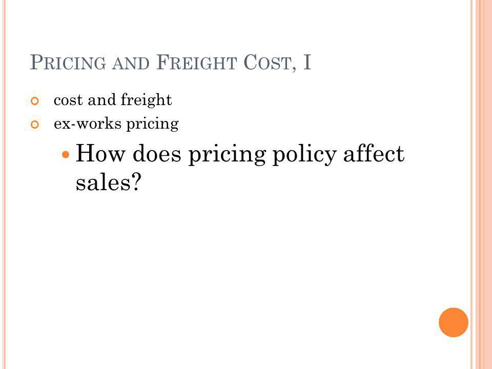 P RICING AND F REIGHT C OST, I cost and freight ex-works pricing How does pricing policy affect sales
