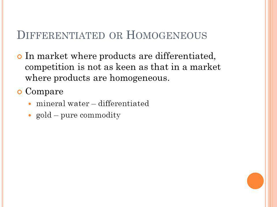 D IFFERENTIATED OR H OMOGENEOUS In market where products are differentiated, competition is not as keen as that in a market where products are homogeneous.