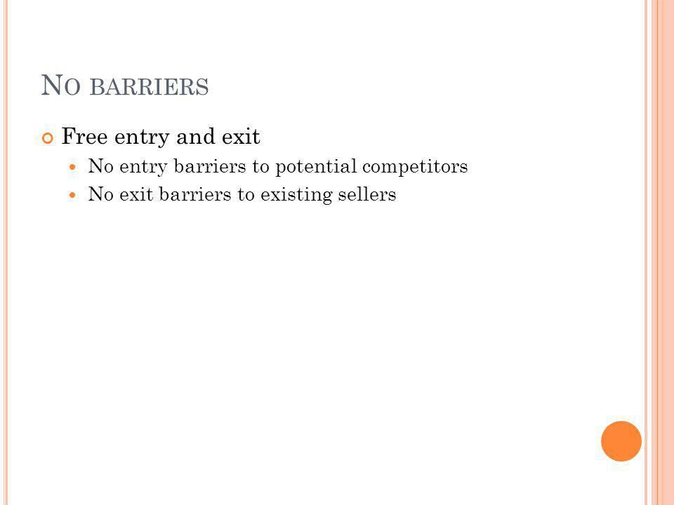 N O BARRIERS Free entry and exit No entry barriers to potential competitors No exit barriers to existing sellers